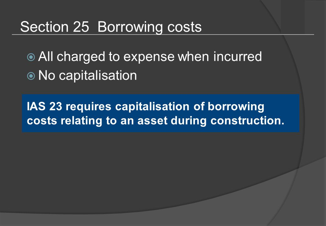 Section 25 Borrowing costs  All charged to expense when incurred  No capitalisation IAS 23 requires capitalisation of borrowing costs relating to an asset during construction.