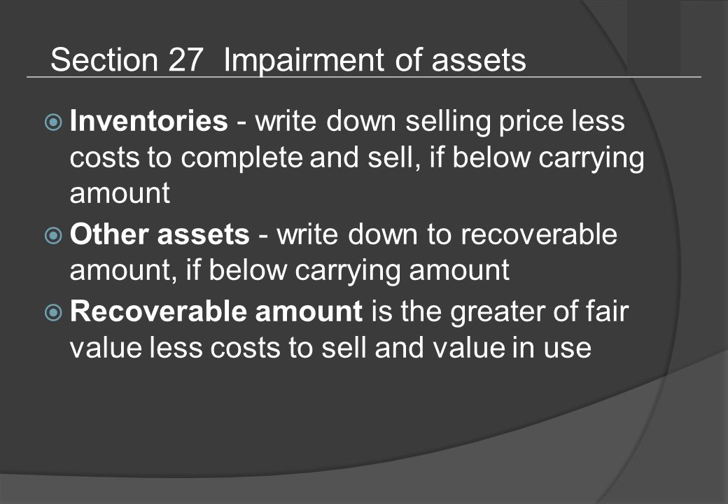Section 27 Impairment of assets  Inventories - write down selling price less costs to complete and sell, if below carrying amount  Other assets - write down to recoverable amount, if below carrying amount  Recoverable amount is the greater of fair value less costs to sell and value in use