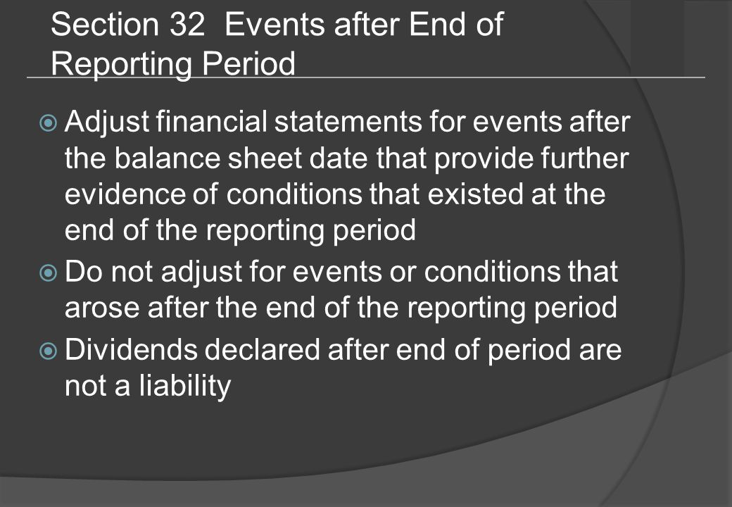 Section 32 Events after End of Reporting Period  Adjust financial statements for events after the balance sheet date that provide further evidence of conditions that existed at the end of the reporting period  Do not adjust for events or conditions that arose after the end of the reporting period  Dividends declared after end of period are not a liability