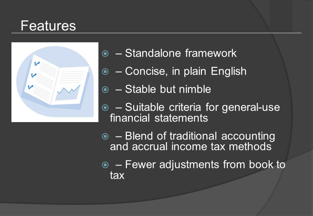 Features  Historical cost  Framework primarily uses historical cost basis, steering away from complicated fair value measurements  Relevant  Only relevant financial reporting topics included (e.g., no comprehensive income)  Simplified  Simplified principles (e.g., no complicated derivative/hedge accounting or stock compensation rules)  Targeted disclosures  Targeted disclosure requirements—what a user needs to see in financial statements