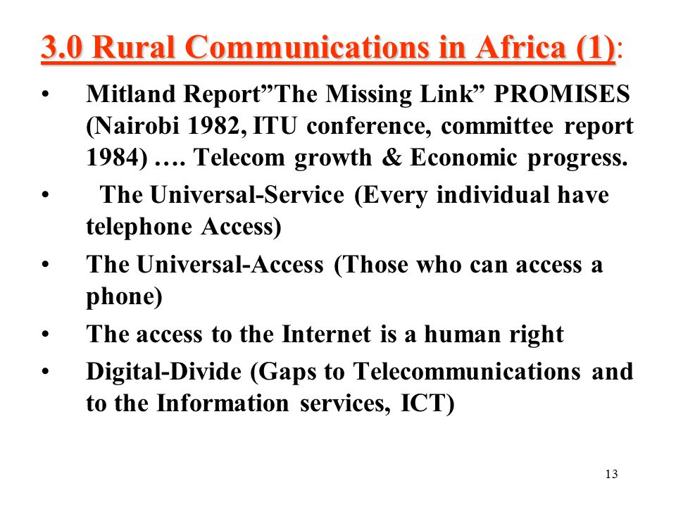 13 3.0 Rural Communications in Africa (1) 3.0 Rural Communications in Africa (1): Mitland Report The Missing Link PROMISES (Nairobi 1982, ITU conference, committee report 1984) ….