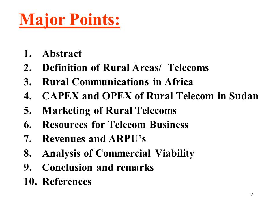 2 Major Points: 1.Abstract 2.Definition of Rural Areas/ Telecoms 3.Rural Communications in Africa 4.CAPEX and OPEX of Rural Telecom in Sudan 5.Marketing of Rural Telecoms 6.Resources for Telecom Business 7.Revenues and ARPU's 8.Analysis of Commercial Viability 9.Conclusion and remarks 10.References