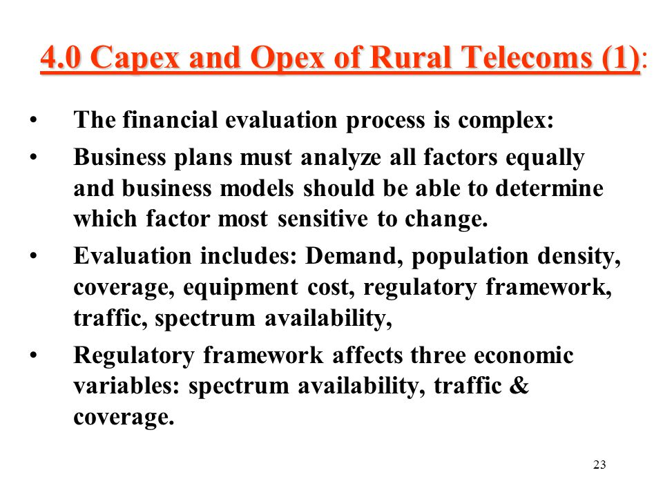 23 4.0 Capex and Opex of Rural Telecoms (1) 4.0 Capex and Opex of Rural Telecoms (1): The financial evaluation process is complex: Business plans must analyze all factors equally and business models should be able to determine which factor most sensitive to change.