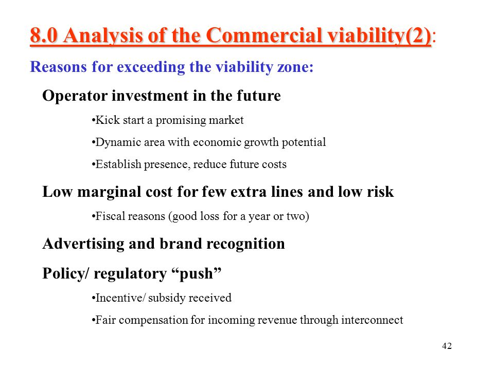 42 8.0 Analysis of the Commercial viability(2) 8.0 Analysis of the Commercial viability(2): Reasons for exceeding the viability zone: Operator investment in the future Kick start a promising market Dynamic area with economic growth potential Establish presence, reduce future costs Low marginal cost for few extra lines and low risk Fiscal reasons (good loss for a year or two) Advertising and brand recognition Policy/ regulatory push Incentive/ subsidy received Fair compensation for incoming revenue through interconnect