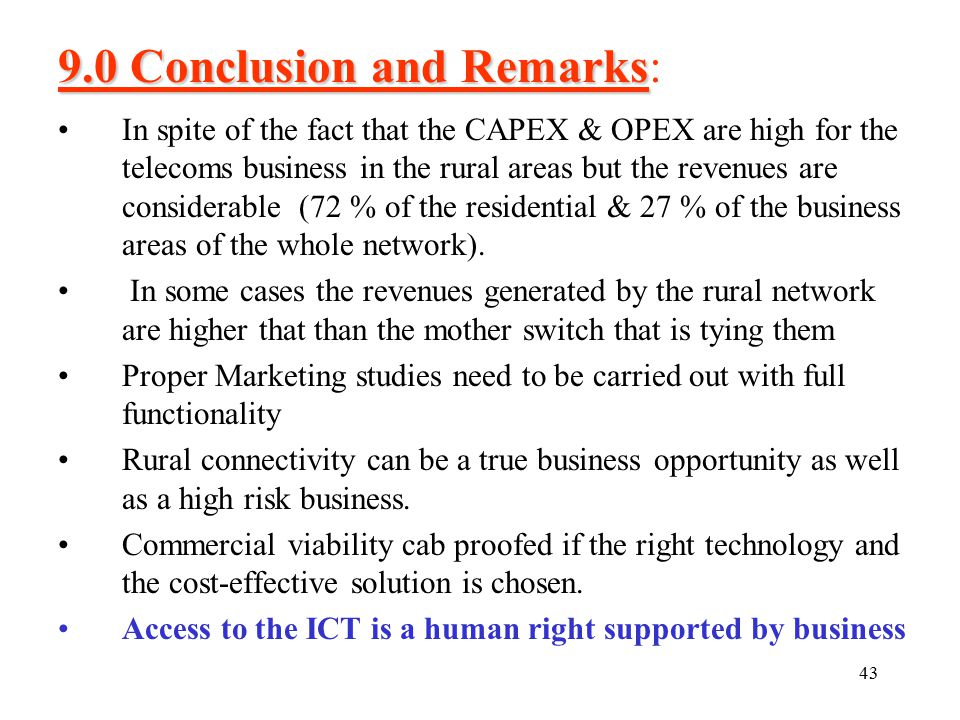43 9.0 Conclusion and Remarks 9.0 Conclusion and Remarks: In spite of the fact that the CAPEX & OPEX are high for the telecoms business in the rural areas but the revenues are considerable (72 % of the residential & 27 % of the business areas of the whole network).
