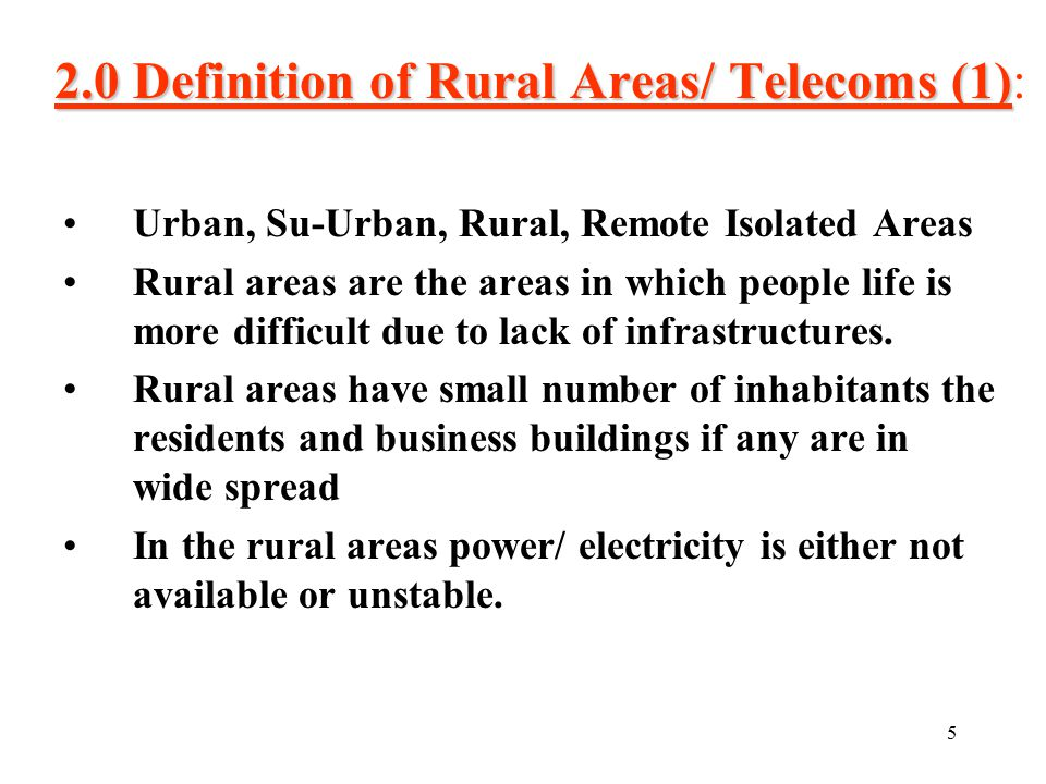 5 2.0 Definition of Rural Areas/ Telecoms (1) 2.0 Definition of Rural Areas/ Telecoms (1): Urban, Su-Urban, Rural, Remote Isolated Areas Rural areas are the areas in which people life is more difficult due to lack of infrastructures.