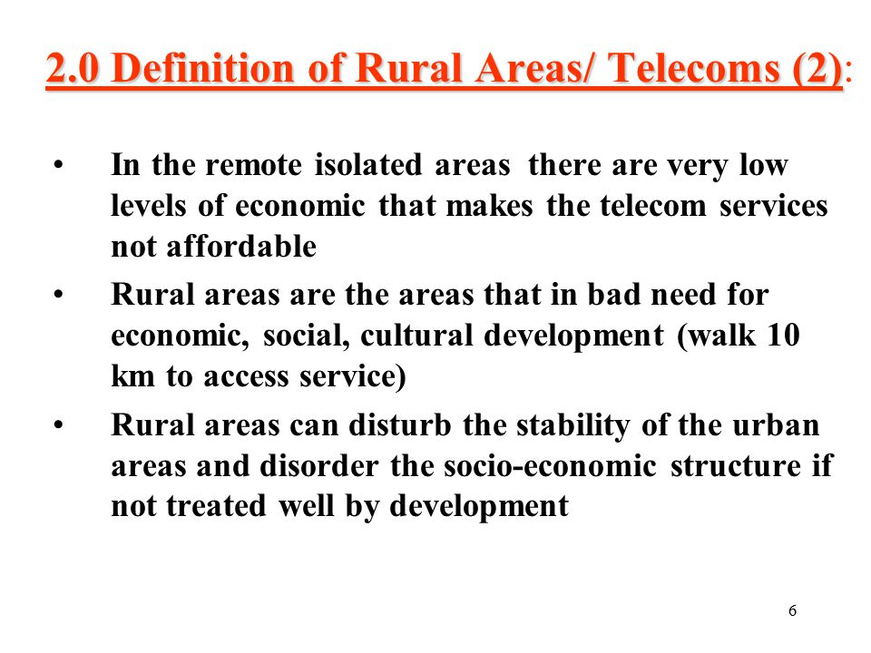 6 2.0 Definition of Rural Areas/ Telecoms (2) 2.0 Definition of Rural Areas/ Telecoms (2): In the remote isolated areas there are very low levels of economic that makes the telecom services not affordable Rural areas are the areas that in bad need for economic, social, cultural development (walk 10 km to access service) Rural areas can disturb the stability of the urban areas and disorder the socio-economic structure if not treated well by development