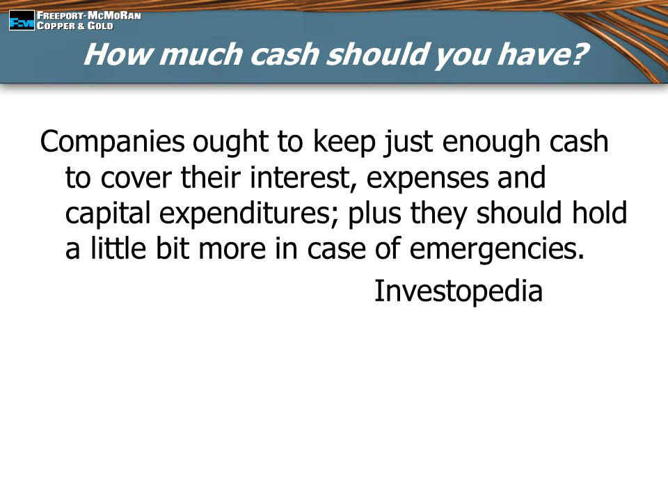 Companies ought to keep just enough cash to cover their interest, expenses and capital expenditures; plus they should hold a little bit more in case o