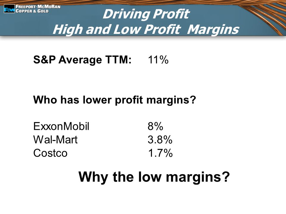 Driving Profit High and Low Profit Margins S&P Average TTM:11% Who has lower profit margins? ExxonMobil8% Wal-Mart3.8% Costco 1.7% Why the low margins