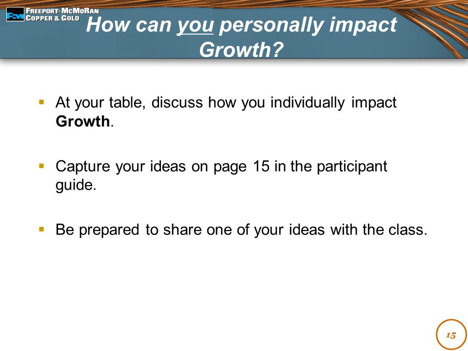  At your table, discuss how you individually impact Growth.  Capture your ideas on page 15 in the participant guide.  Be prepared to share one of y