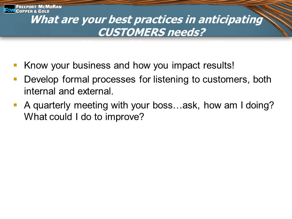 What are your best practices in anticipating CUSTOMERS needs? (Capture ideas on page 17)  Know your business and how you impact results!  Develop fo