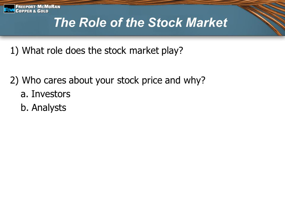 The Role of the Stock Market 1) What role does the stock market play? 2) Who cares about your stock price and why? a. Investors b. Analysts