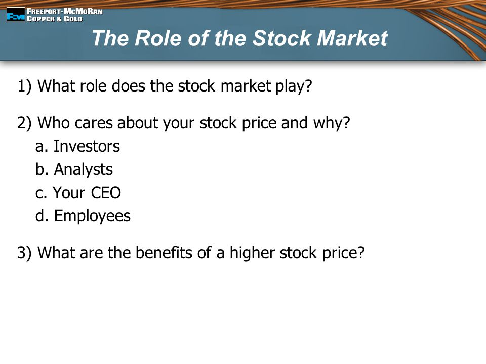 The Role of the Stock Market 1) What role does the stock market play? 2) Who cares about your stock price and why? a. Investors b. Analysts c. Your CE