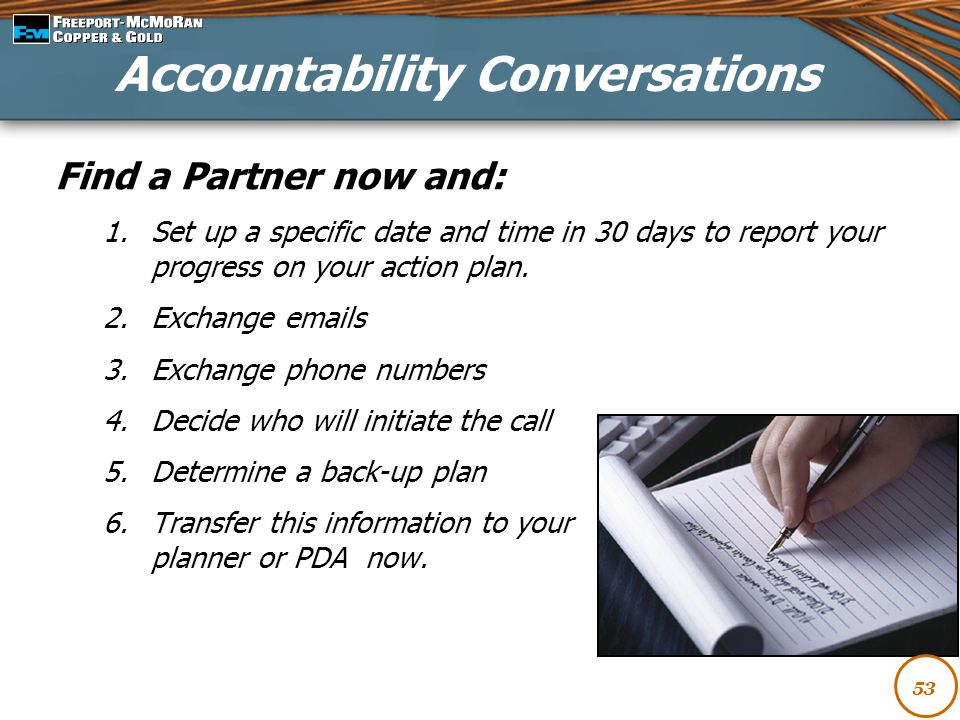 Find a Partner now and: 1.Set up a specific date and time in 30 days to report your progress on your action plan. 2.Exchange emails 3.Exchange phone n