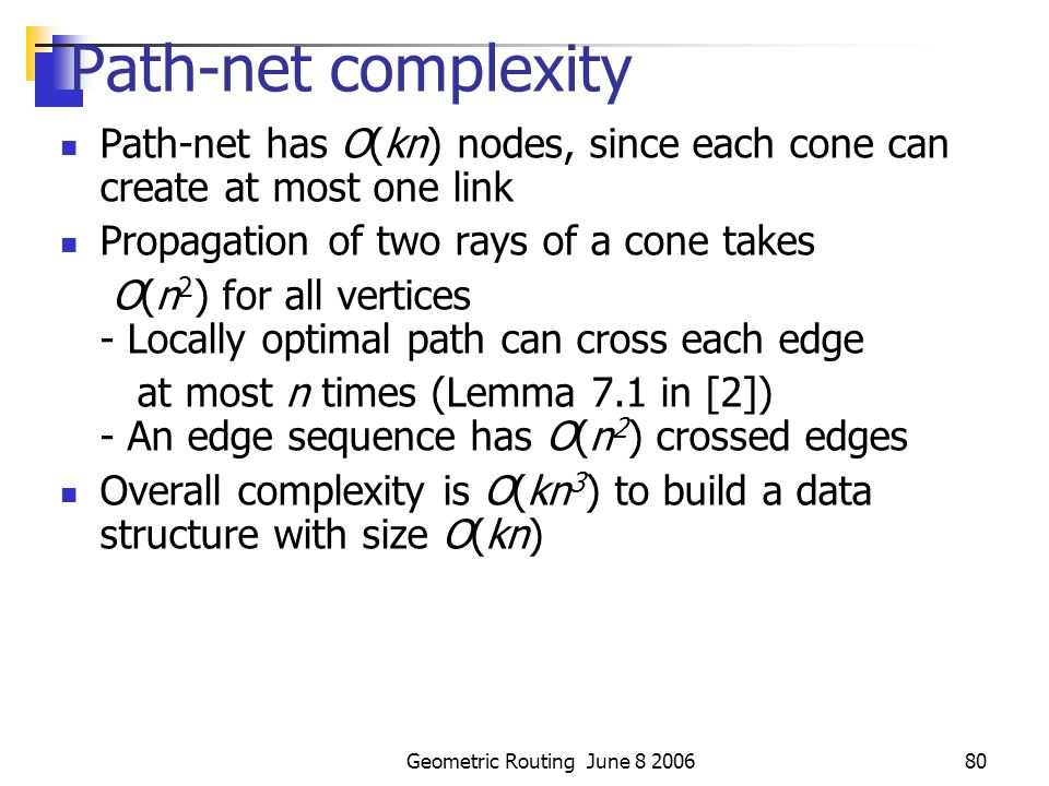 Geometric Routing June 8 200679 Path-net Edges Find optimal sub-paths, path-net edges Calculate the weight of path-net edges Add path-net edges and vertices into path-net graph, G'(V', E') Run Dijkstra's algorithm on path-net u v u v critical entry cc