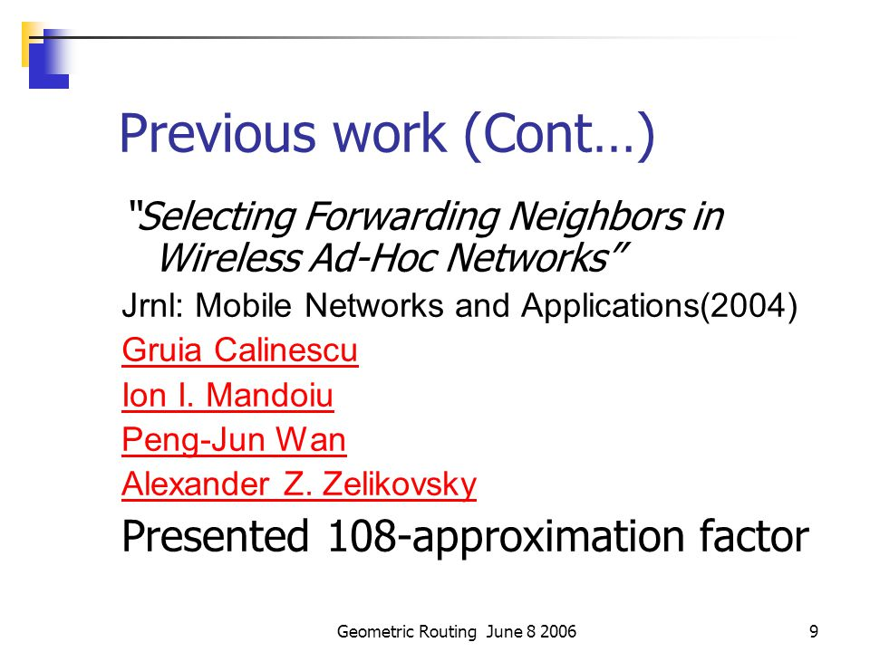Geometric Routing June 8 20069 Previous work (Cont…) Selecting Forwarding Neighbors in Wireless Ad-Hoc Networks Jrnl: Mobile Networks and Applications(2004) Gruia Calinescu Ion I.