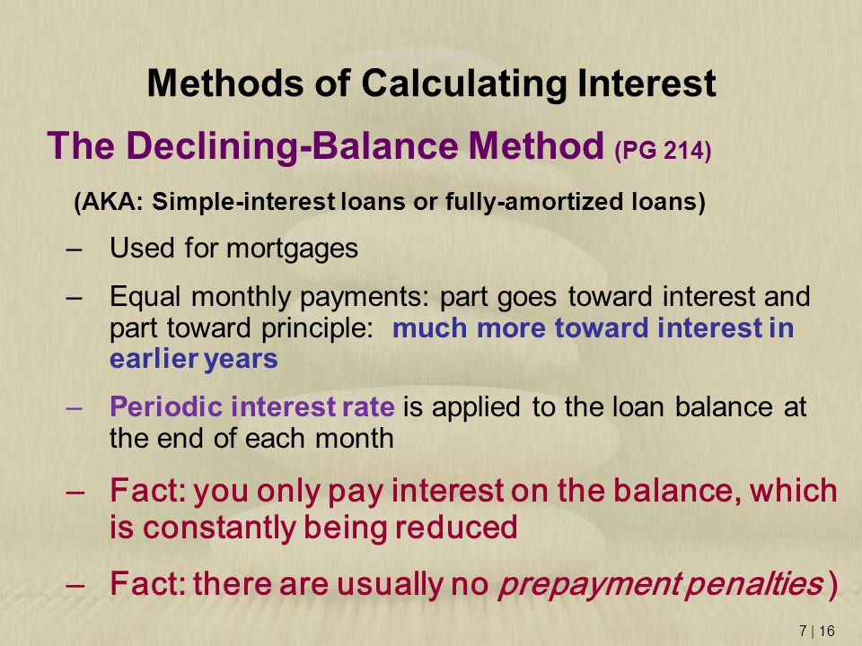 7 | 16 Methods of Calculating Interest The Declining-Balance Method (PG 214) (AKA: Simple-interest loans or fully-amortized loans) –Used for mortgages –Equal monthly payments: part goes toward interest and part toward principle: much more toward interest in earlier years –Periodic interest rate is applied to the loan balance at the end of each month –Fact: you only pay interest on the balance, which is constantly being reduced –Fact: there are usually no prepayment penalties )