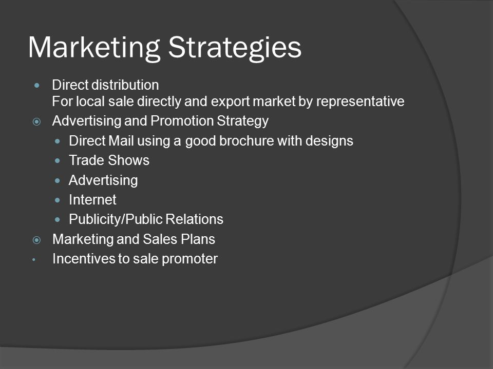 Marketing Strategies Direct distribution For local sale directly and export market by representative  Advertising and Promotion Strategy Direct Mail using a good brochure with designs Trade Shows Advertising Internet Publicity/Public Relations  Marketing and Sales Plans Incentives to sale promoter