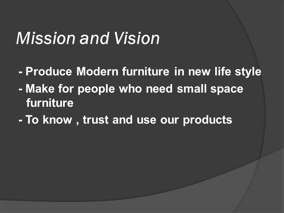 Objectives - To produce small scale furniture - To know our product's good design and compactable - To export worldwide who needed our products - To service after sale and researching for more comfortable design