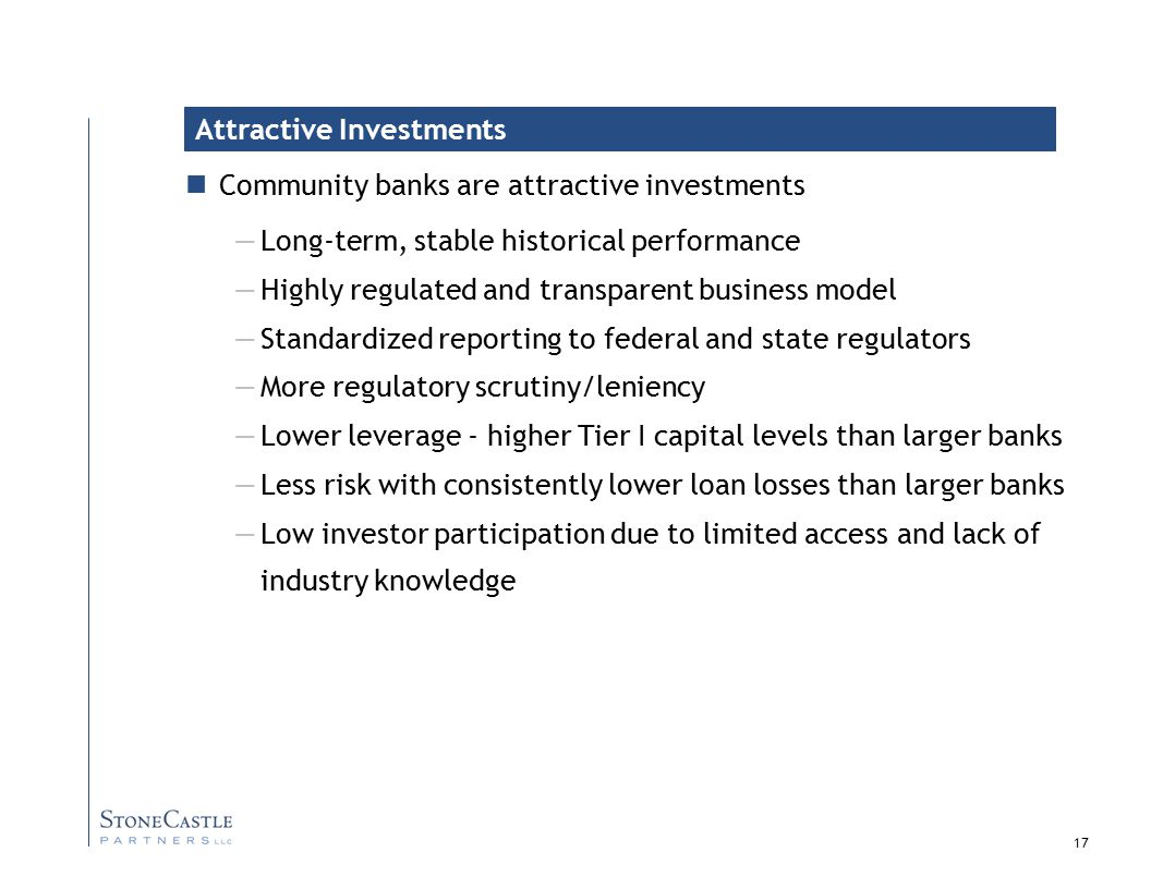 17 Community banks are attractive investments —Long-term, stable historical performance —Highly regulated and transparent business model —Standardized reporting to federal and state regulators —More regulatory scrutiny/leniency —Lower leverage - higher Tier I capital levels than larger banks —Less risk with consistently lower loan losses than larger banks —Low investor participation due to limited access and lack of industry knowledge Attractive Investments