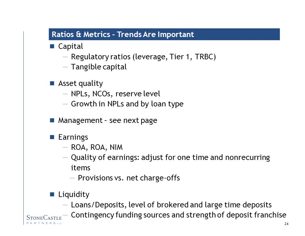 24 Capital —Regulatory ratios (leverage, Tier 1, TRBC) —Tangible capital Asset quality —NPLs, NCOs, reserve level —Growth in NPLs and by loan type Management – see next page Earnings —ROA, ROA, NIM —Quality of earnings: adjust for one time and nonrecurring items —Provisions vs.
