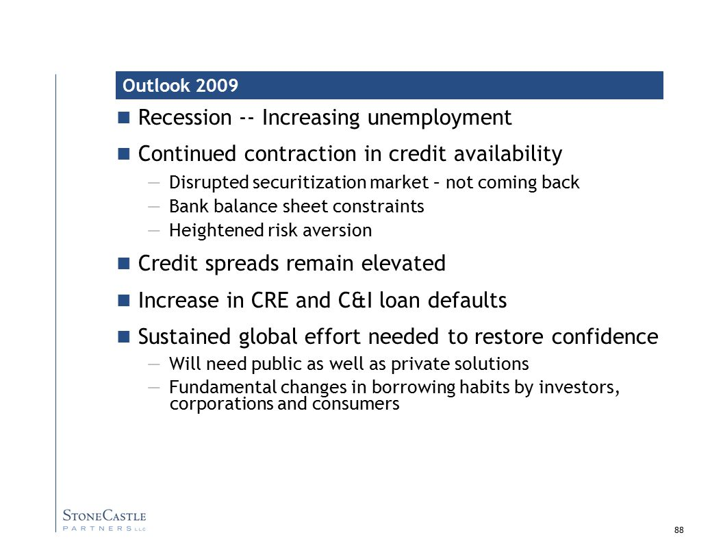 88 Recession -- Increasing unemployment Continued contraction in credit availability — Disrupted securitization market – not coming back — Bank balance sheet constraints — Heightened risk aversion Credit spreads remain elevated Increase in CRE and C&I loan defaults Sustained global effort needed to restore confidence — Will need public as well as private solutions — Fundamental changes in borrowing habits by investors, corporations and consumers Outlook 2009