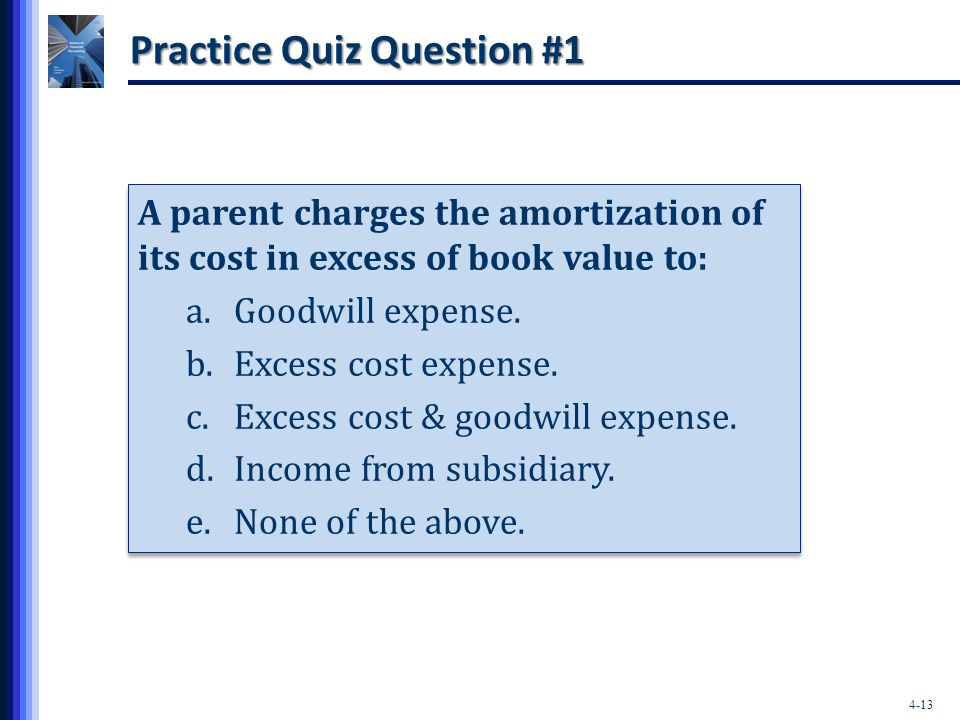 4-13 Practice Quiz Question #1 A parent charges the amortization of its cost in excess of book value to: a.Goodwill expense. b.Excess cost expense. c.