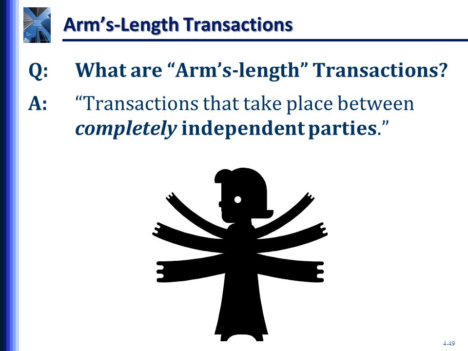 """4-49 Arm's-Length Transactions Q:What are """"Arm's-length"""" Transactions? A:""""Transactions that take place between completely independent parties."""""""