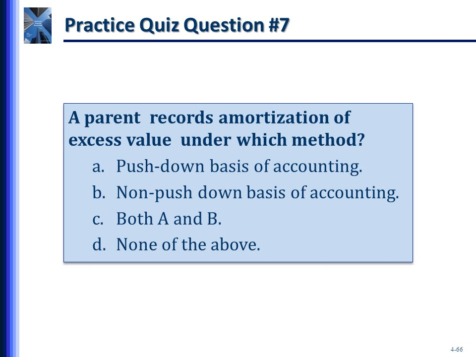 4-66 Practice Quiz Question #7 A parent records amortization of excess value under which method? a.Push-down basis of accounting. b.Non-push down basi