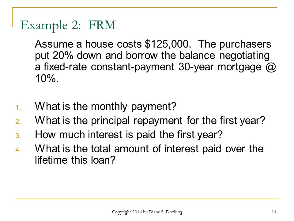 Copyright 2014 by Diane S. Docking 14 Example 2: FRM Assume a house costs $125,000.