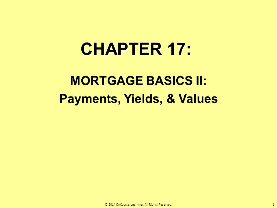 CHAPTER 17: MORTGAGE BASICS II: Payments, Yields, & Values 1© 2014 OnCourse Learning. All Rights Reserved.