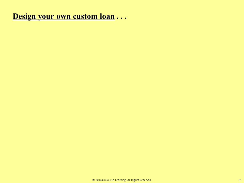 Design your own custom loan... 31© 2014 OnCourse Learning. All Rights Reserved.