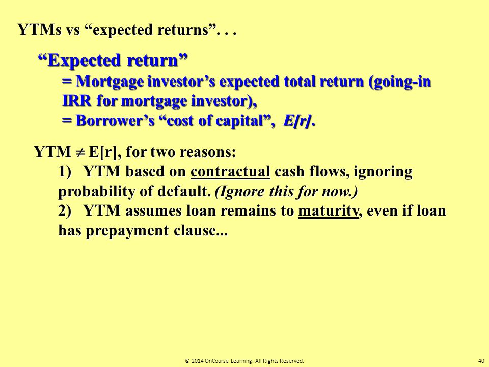 "YTMs vs ""expected returns""... ""Expected return"" = Mortgage investor's expected total return (going-in IRR for mortgage investor), = Borrower's ""cost o"