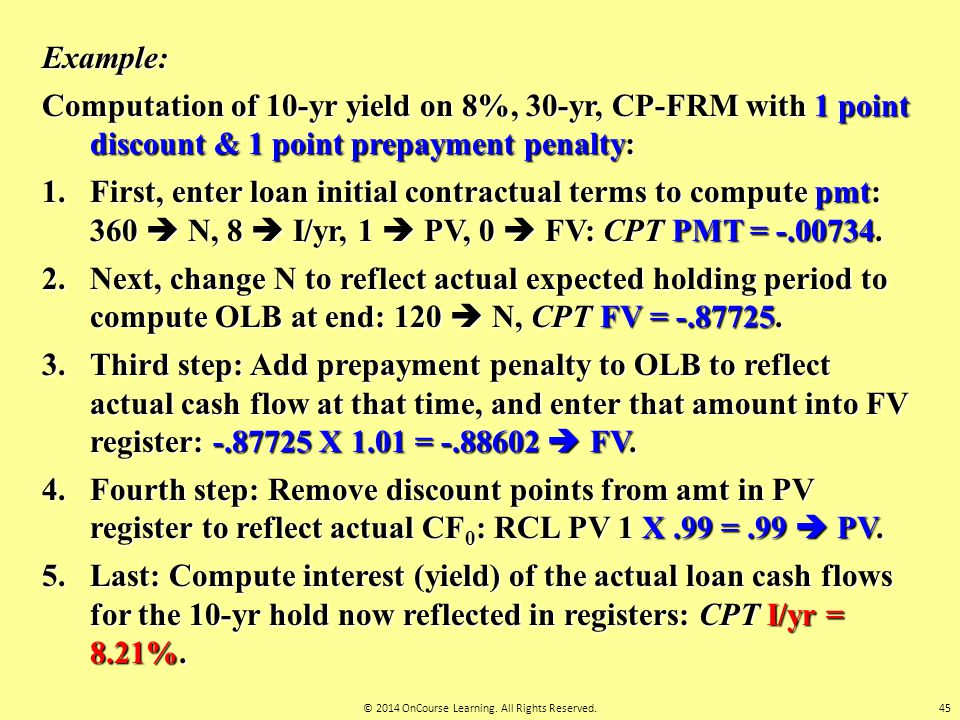 Example: Computation of 10-yr yield on 8%, 30-yr, CP-FRM with 1 point discount & 1 point prepayment penalty: 1.First, enter loan initial contractual t