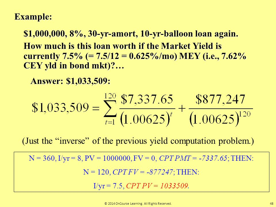 Example: $1,000,000, 8%, 30-yr-amort, 10-yr-balloon loan again. How much is this loan worth if the Market Yield is currently 7.5% (= 7.5/12 = 0.625%/m