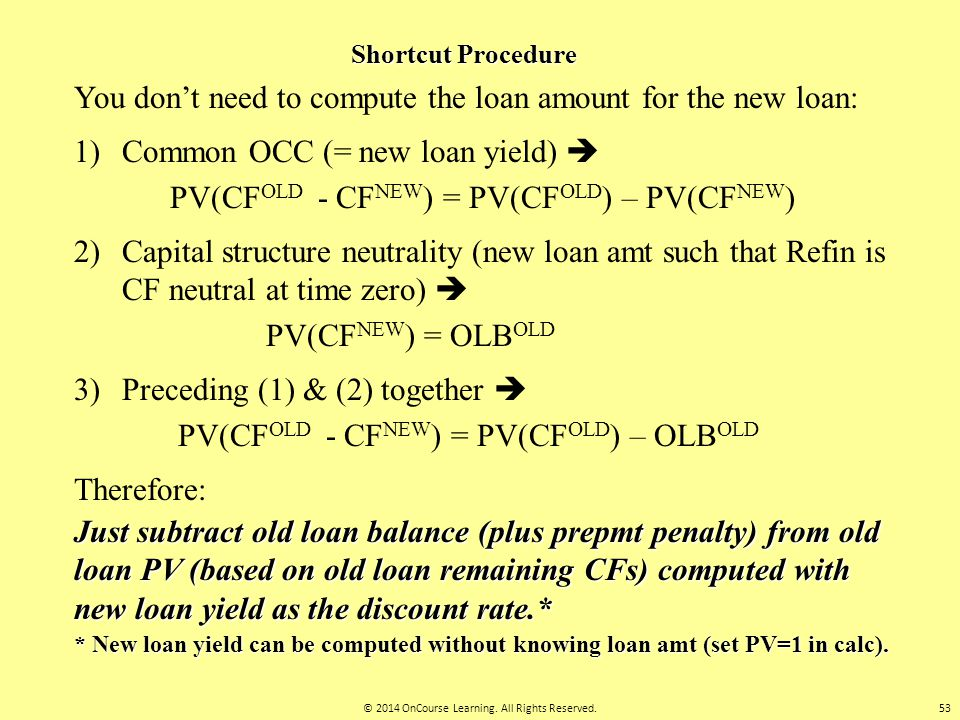Shortcut Procedure You don't need to compute the loan amount for the new loan: 1) Common OCC (= new loan yield)  PV(CF OLD - CF NEW ) = PV(CF OLD ) –