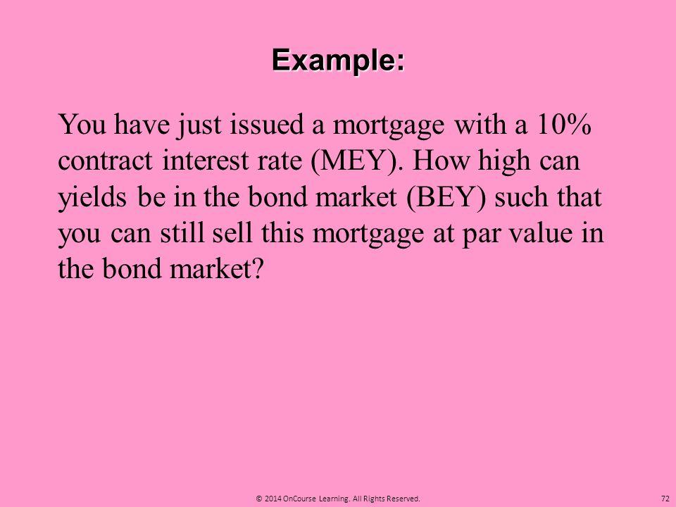 Example: You have just issued a mortgage with a 10% contract interest rate (MEY). How high can yields be in the bond market (BEY) such that you can st