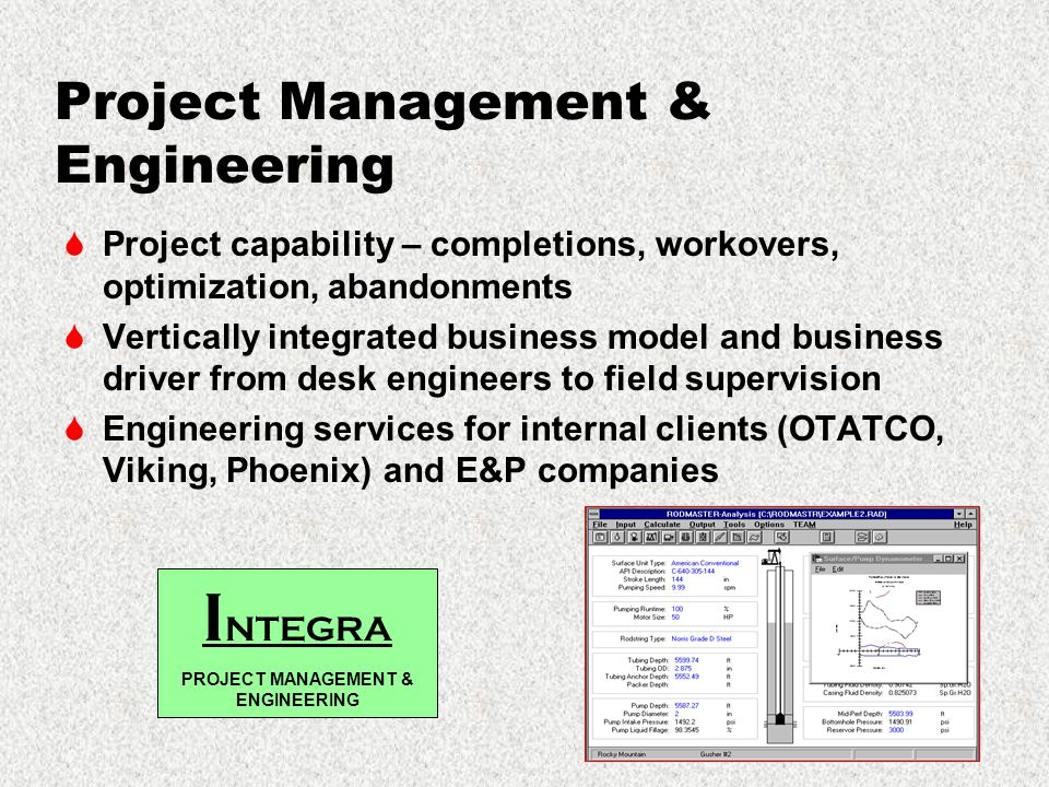 Project Management & Engineering  Project capability – completions, workovers, optimization, abandonments  Vertically integrated business model and business driver from desk engineers to field supervision  Engineering services for internal clients (OTATCO, Viking, Phoenix) and E&P companies I NTEGRA PROJECT MANAGEMENT & ENGINEERING