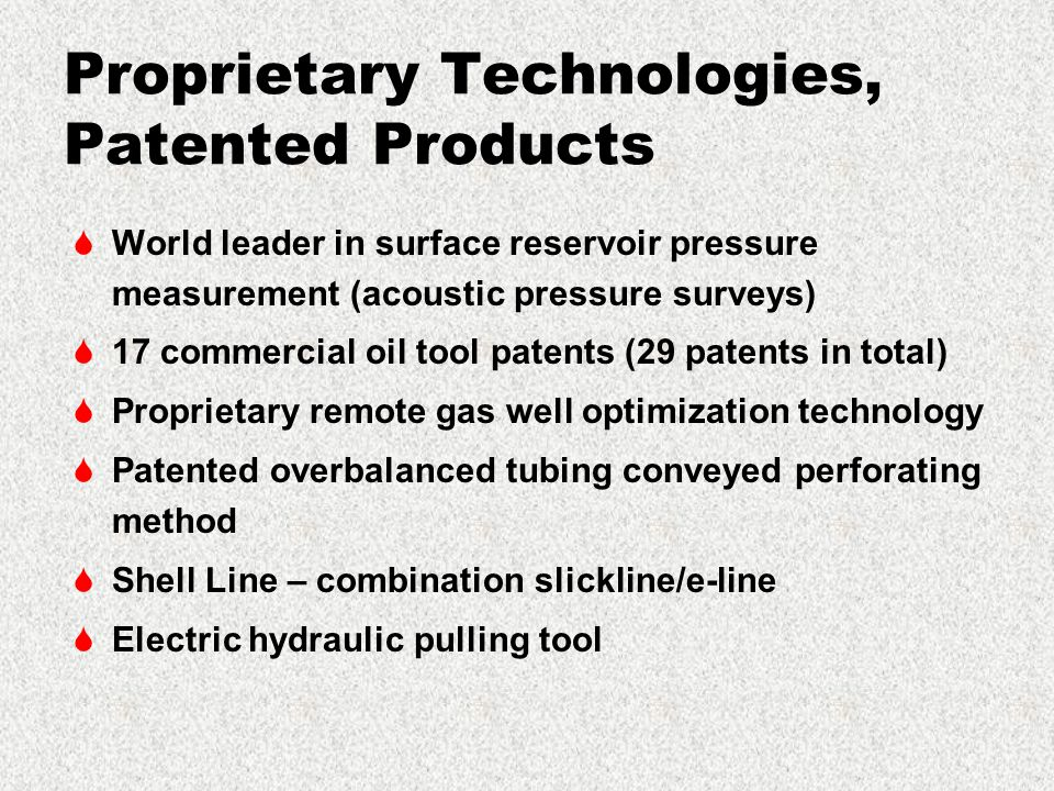 Proprietary Technologies, Patented Products  World leader in surface reservoir pressure measurement (acoustic pressure surveys)  17 commercial oil tool patents (29 patents in total)  Proprietary remote gas well optimization technology  Patented overbalanced tubing conveyed perforating method  Shell Line – combination slickline/e-line  Electric hydraulic pulling tool