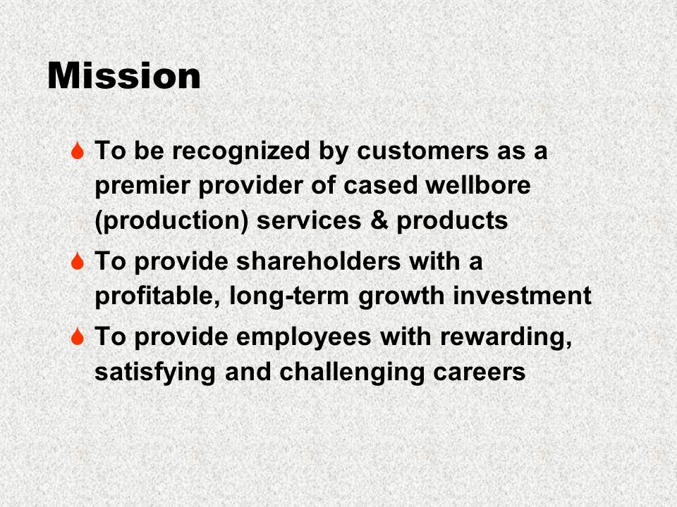 Mission  To be recognized by customers as a premier provider of cased wellbore (production) services & products  To provide shareholders with a profitable, long-term growth investment  To provide employees with rewarding, satisfying and challenging careers