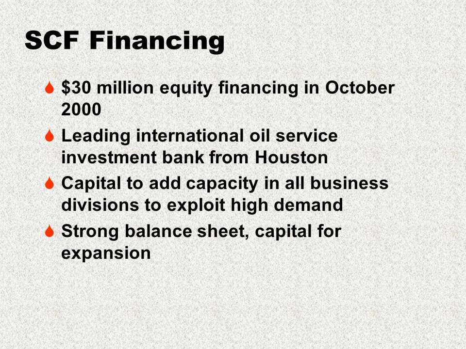 SCF Financing  $30 million equity financing in October 2000  Leading international oil service investment bank from Houston  Capital to add capacity in all business divisions to exploit high demand  Strong balance sheet, capital for expansion