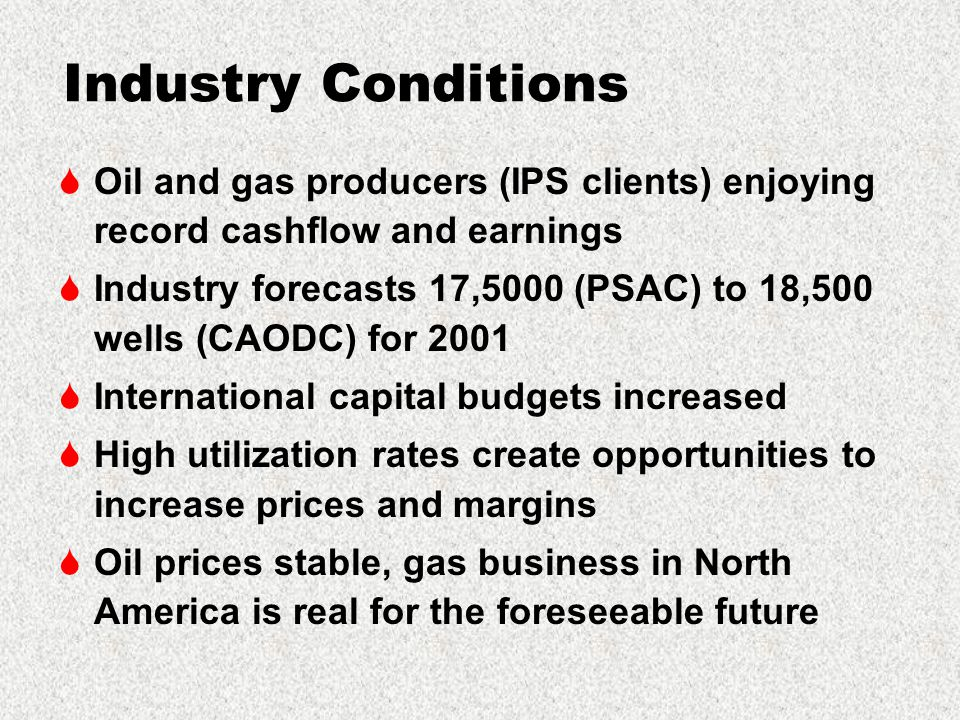 Industry Conditions  Oil and gas producers (IPS clients) enjoying record cashflow and earnings  Industry forecasts 17,5000 (PSAC) to 18,500 wells (CAODC) for 2001  International capital budgets increased  High utilization rates create opportunities to increase prices and margins  Oil prices stable, gas business in North America is real for the foreseeable future