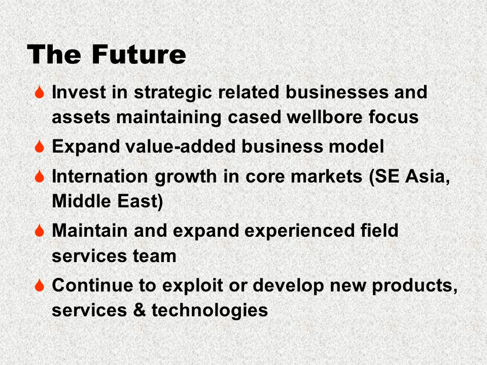 The Future  Invest in strategic related businesses and assets maintaining cased wellbore focus  Expand value-added business model  Internation growth in core markets (SE Asia, Middle East)  Maintain and expand experienced field services team  Continue to exploit or develop new products, services & technologies
