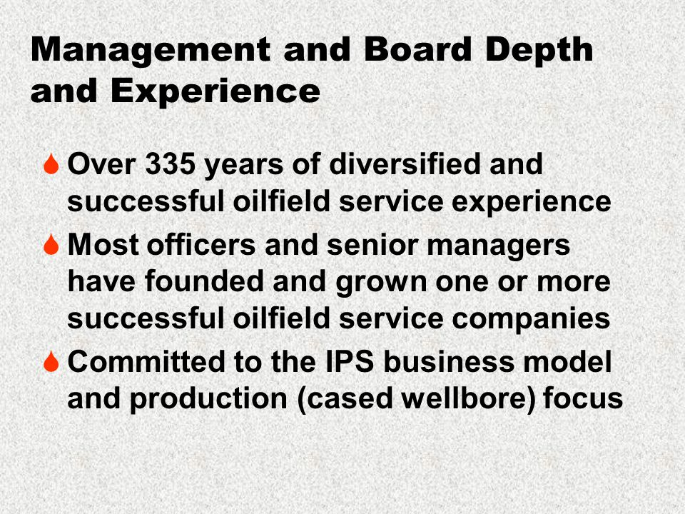 Management and Board Depth and Experience  Over 335 years of diversified and successful oilfield service experience  Most officers and senior managers have founded and grown one or more successful oilfield service companies  Committed to the IPS business model and production (cased wellbore) focus