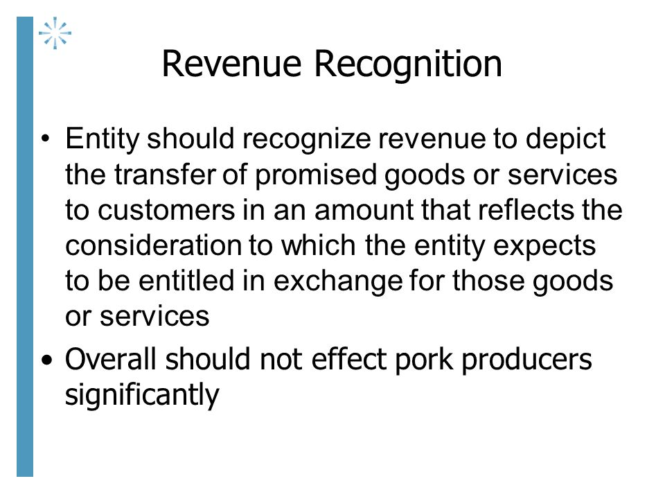 Revenue Recognition Entity should recognize revenue to depict the transfer of promised goods or services to customers in an amount that reflects the consideration to which the entity expects to be entitled in exchange for those goods or services Overall should not effect pork producers significantly