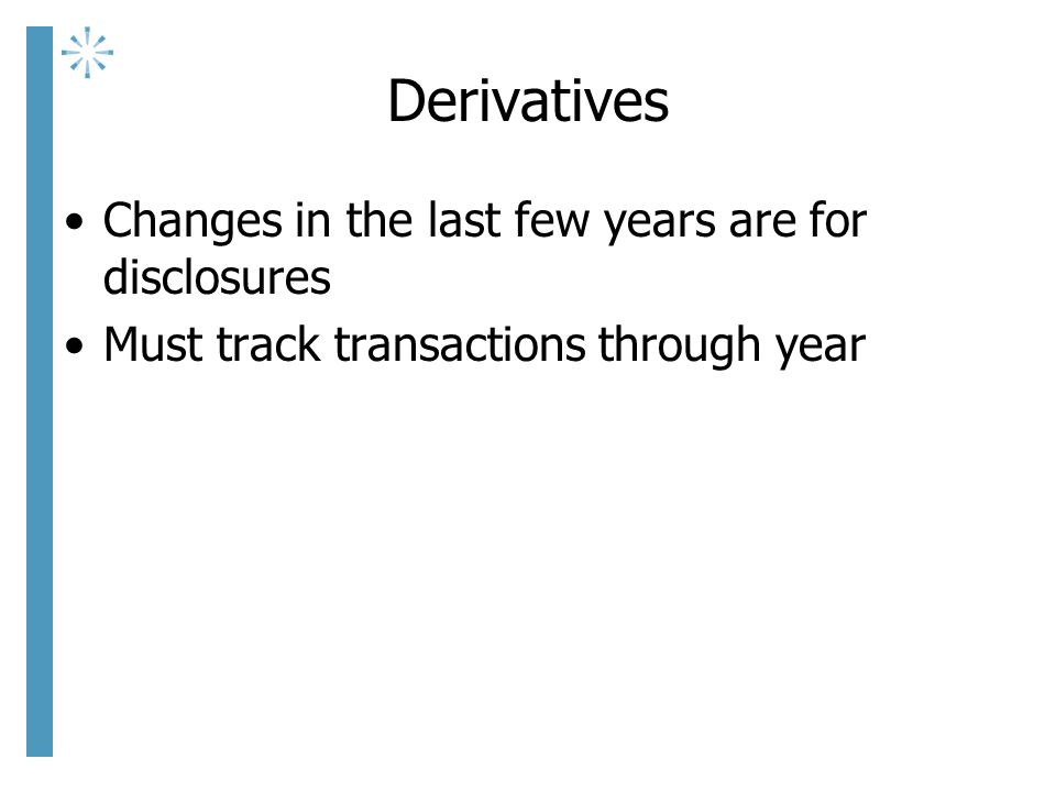 Derivatives Changes in the last few years are for disclosures Must track transactions through year