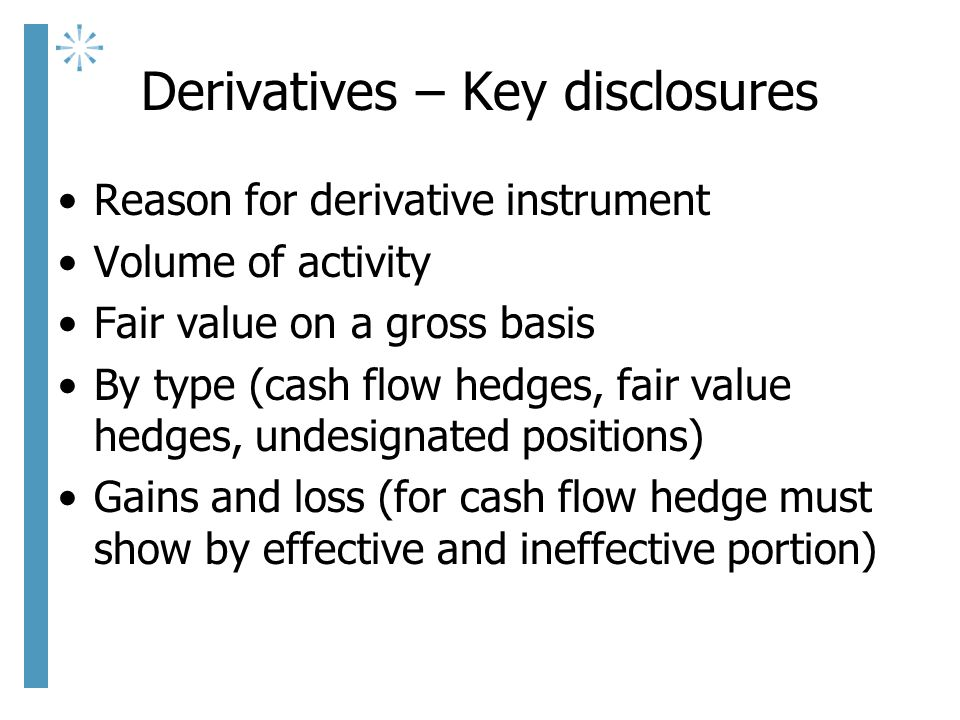 Derivatives – Key disclosures Reason for derivative instrument Volume of activity Fair value on a gross basis By type (cash flow hedges, fair value hedges, undesignated positions) Gains and loss (for cash flow hedge must show by effective and ineffective portion)