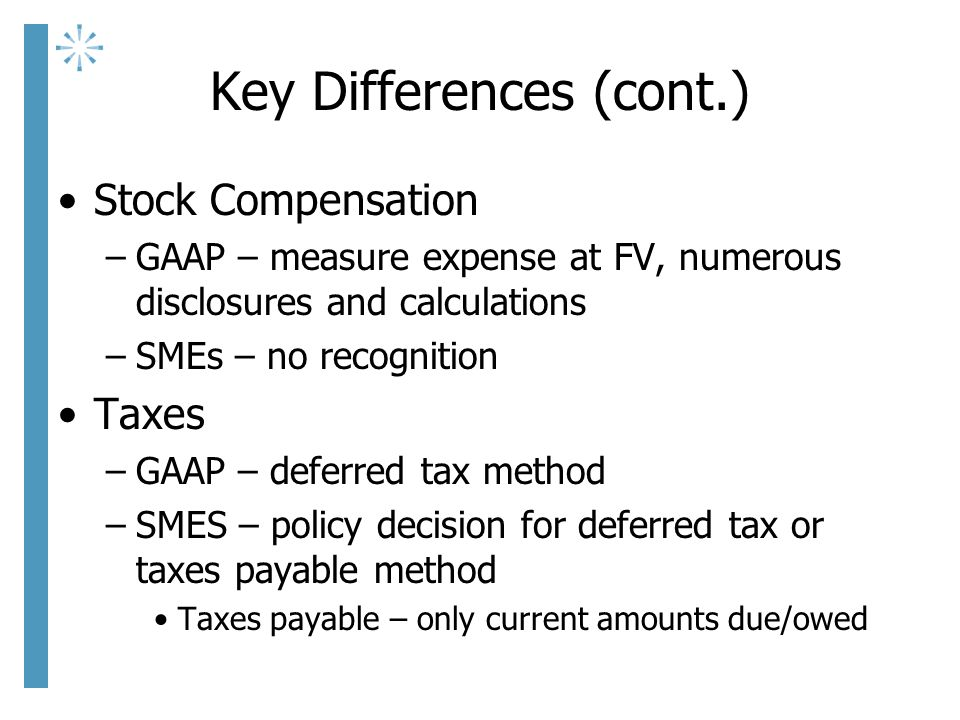 Key Differences (cont.) Stock Compensation –GAAP – measure expense at FV, numerous disclosures and calculations –SMEs – no recognition Taxes –GAAP – deferred tax method –SMES – policy decision for deferred tax or taxes payable method Taxes payable – only current amounts due/owed