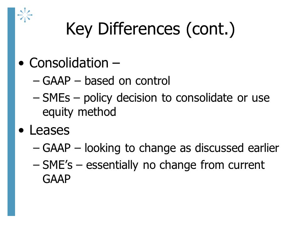Key Differences (cont.) Consolidation – –GAAP – based on control –SMEs – policy decision to consolidate or use equity method Leases –GAAP – looking to change as discussed earlier –SME's – essentially no change from current GAAP