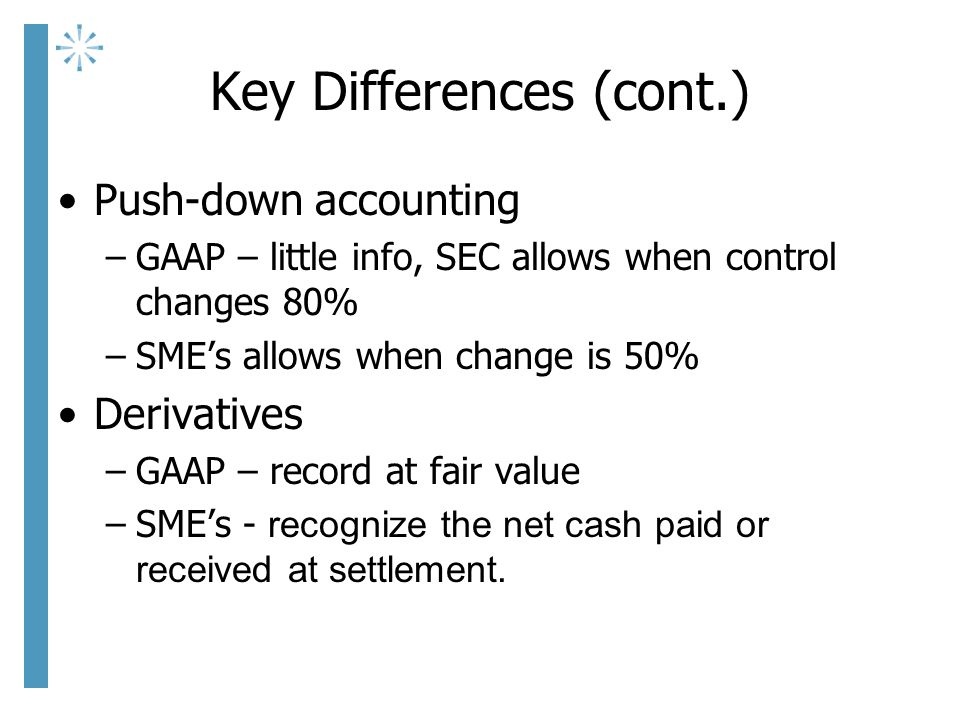 Key Differences (cont.) Push-down accounting –GAAP – little info, SEC allows when control changes 80% –SME's allows when change is 50% Derivatives –GAAP – record at fair value –SME's - recognize the net cash paid or received at settlement.